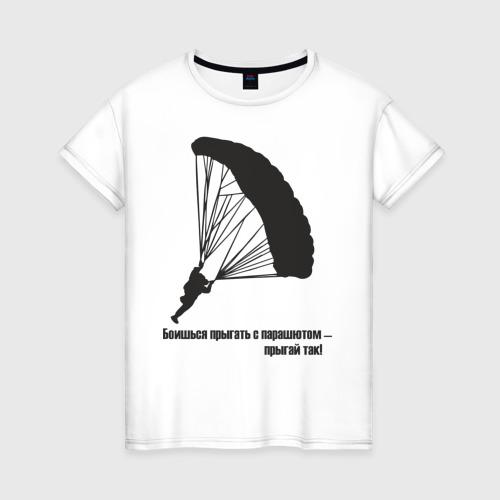Женская футболка с принтом Боишься прыгать с парашютом - прыгай так!, вид спереди #2