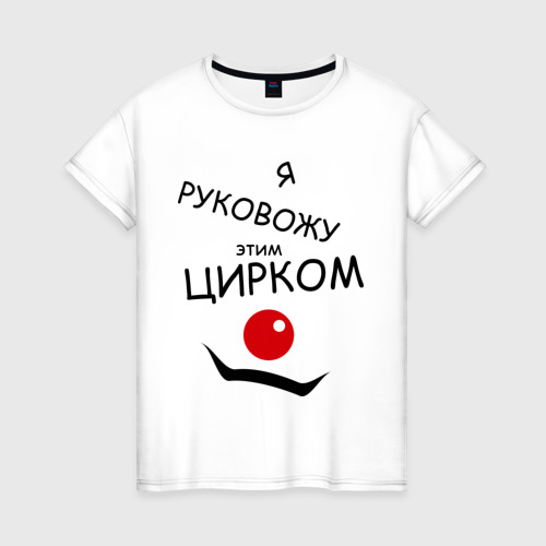 Женская футболка с принтом Руковожу этим цирком, вид спереди #2