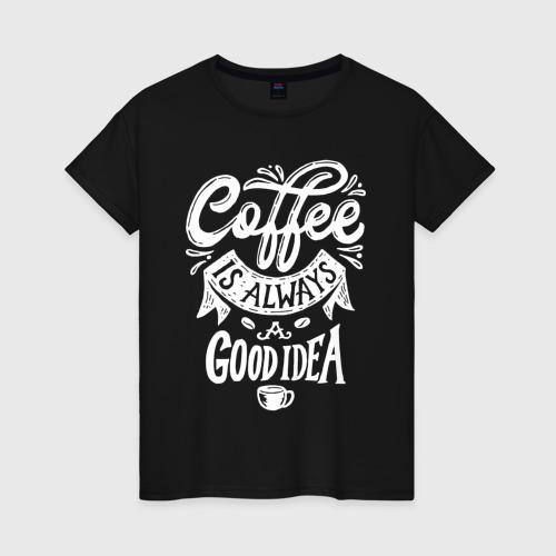 Женская футболка с принтом Coffee is always a good idea, вид спереди #2
